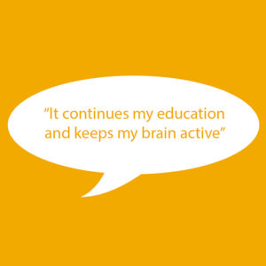 "Image of text on yellow background. Text reads ""It continues my education and keeps my brain active."""