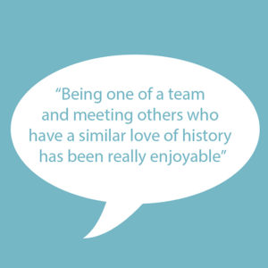 "Image of text on blue background. Text reads ""Being one of a team and meeting others who have a similar love of history has been really enjoyable."""